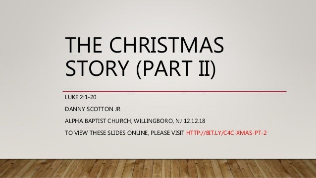 THE CHRISTMAS STORY (PART II) LUKE 2:1-20 DANNY SCOTTON JR ALPHA BAPTIST CHURCH, WILLINGBORO, NJ 12.12.18 TO VIEW THESE SL...