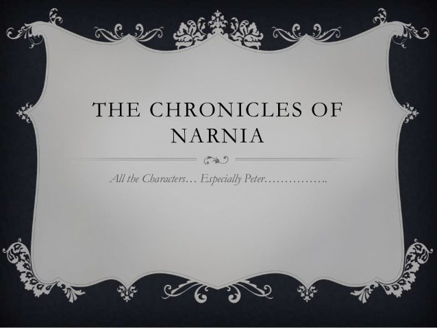 THE CHRONICLES OF     NARNIA All the Characters… Especially Peter…………….