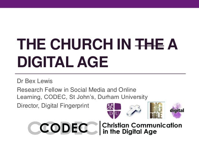 THE CHURCH IN THE A DIGITAL AGE Dr Bex Lewis Research Fellow in Social Media and Online Learning, CODEC, St John's, Durham...