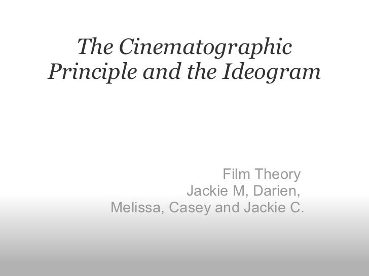 The Cinematographic Principle and the Ideogram Film Theory  Jackie M, Darien,  Melissa, Casey and Jackie C.