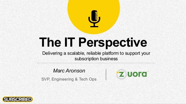 The IT Perspective Delivering a scalable, reliable platform to support your subscription business Marc Aronson SVP, Engine...