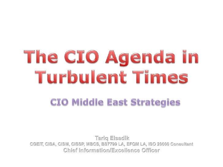 The CIO Agenda in Turbulent Times<br />CIO Middle East Strategies<br />Tariq Elsadik <br />CGEIT, CISA, CISM, CISSP, MBCS...