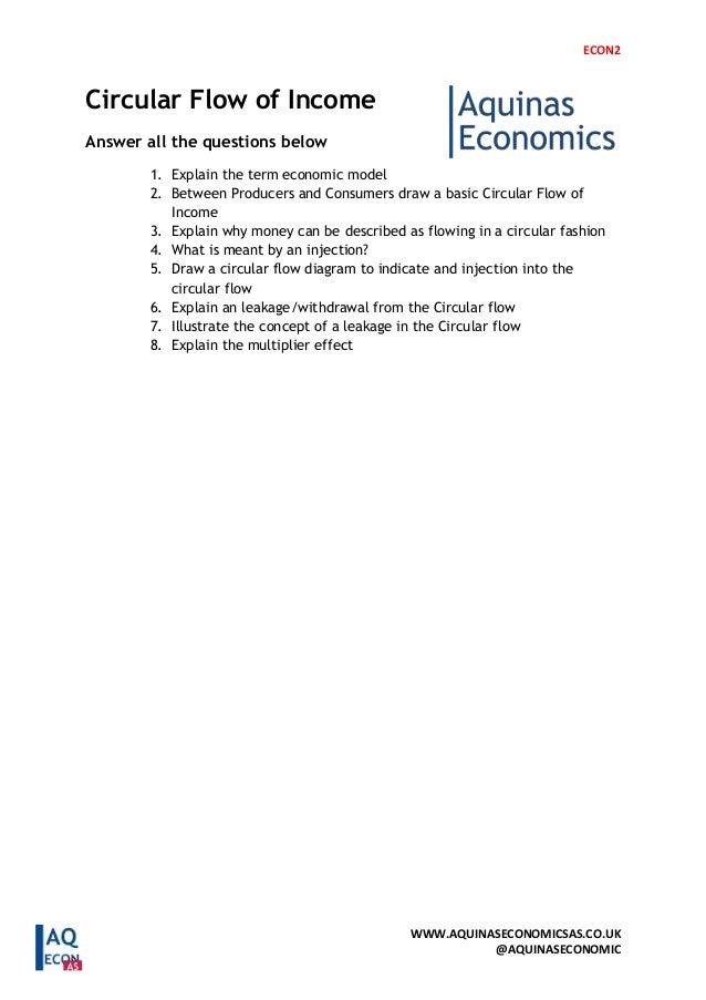 ECON2 WWW.AQUINASECONOMICSAS.CO.UK @AQUINASECONOMIC Circular Flow of Income Answer all the questions below 1. Explain the ...