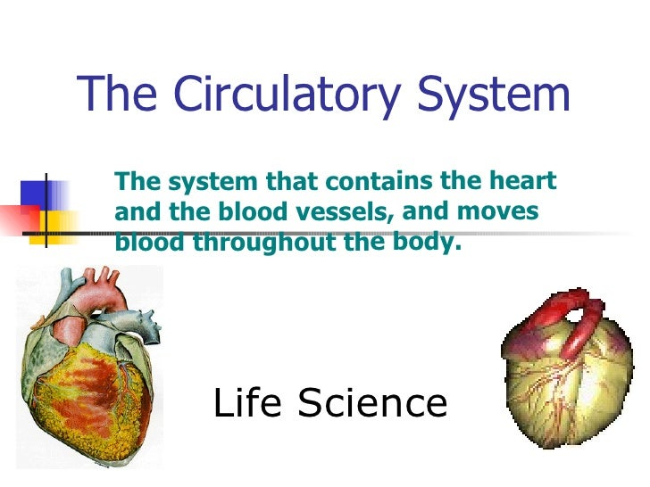 The Circulatory System Life Science The system that contains the heart and the blood vessels, and moves blood throughout t...