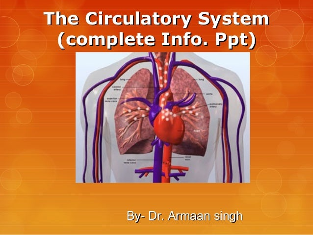 The Circulatory SystemThe Circulatory System (complete Info. Ppt)(complete Info. Ppt) By- Dr. Armaan singhBy- Dr. Armaan s...