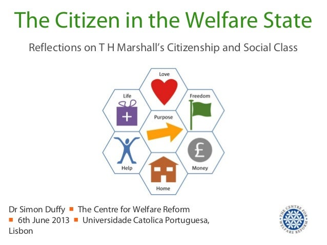 The Citizen in the Welfare StateReflections on T H Marshall's Citizenship and Social ClassDr Simon Duffy ■ The Centre for ...