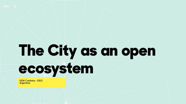 The City as an open ecosystem IXDA Cordoba - 2015 Argentina