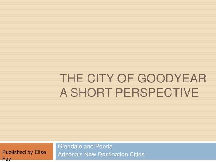 The City of Goodyear A short Perspective <br />Glendale and Peoria<br />Arizona's New Destination Cities           <br />P...