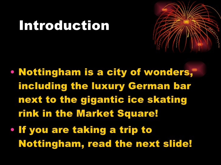 Introduction <ul><li>Nottingham is a city of wonders, including the luxury German bar next to the gigantic ice skating rin...