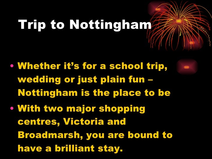 Trip to Nottingham <ul><li>Whether it's for a school trip, wedding or just plain fun – Nottingham is the place to be </li>...