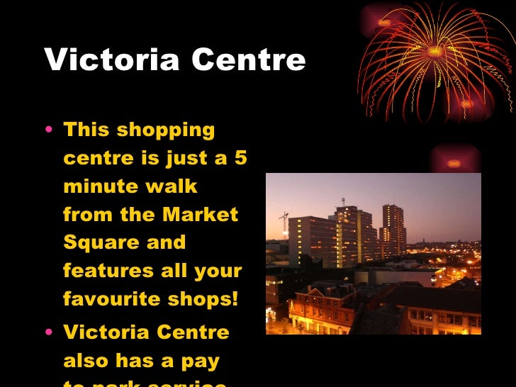 Victoria Centre <ul><li>This shopping centre is just a 5 minute walk from the Market Square and features all your favourit...