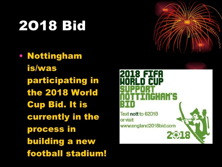 2O18 Bid <ul><li>Nottingham is/was participating in the 2018 World Cup Bid. It is currently in the process in building a n...