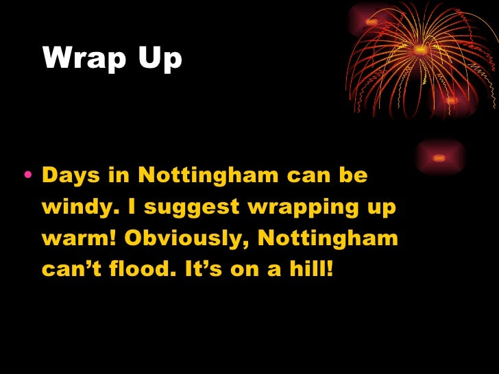 Wrap Up <ul><li>Days in Nottingham can be windy. I suggest wrapping up warm! Obviously, Nottingham can't flood. It's on a ...