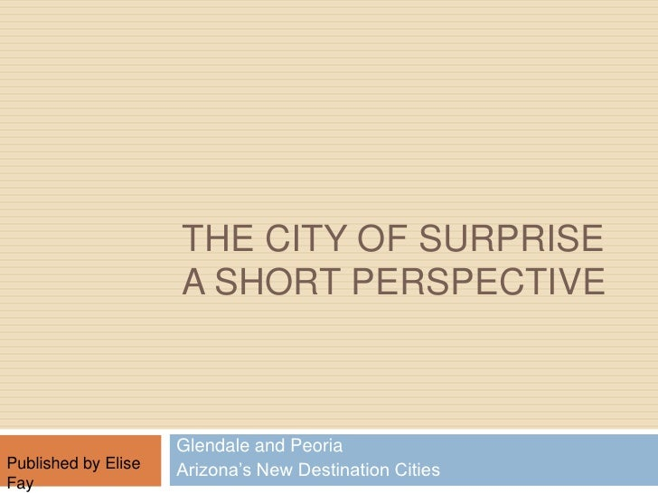 The City of Surprise A short Perspective <br />Glendale and Peoria<br />Arizona's New Destination Cities           <br />P...