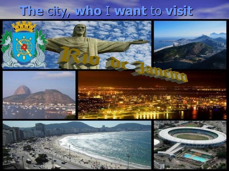 The  city,  who  I  want  to  visit Rio de Janeiro