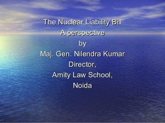 The Nuclear Liability Bill A perspective by Maj. Gen. Nilendra Kumar Director, Amity Law School, Noida