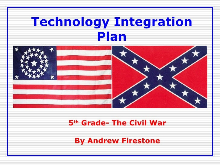 Technology Integration Plan 5 th  Grade- The Civil War By Andrew Firestone