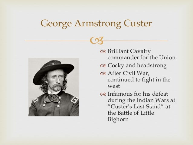 the role of george armstrong custer during the civil war George armstrong custer had the ability to process a lot of information and make a considered decision in short order time and again during the civil war, custer made split-second decisions that turned out to be correct.