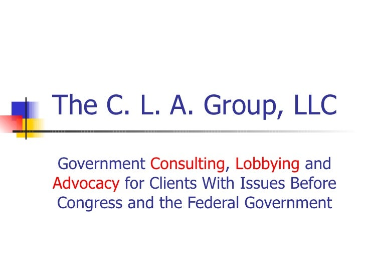 The C. L. A. Group, LLC Government  Consulting ,  Lobbying  and  Advocacy  for Clients With Issues Before Congress and the...