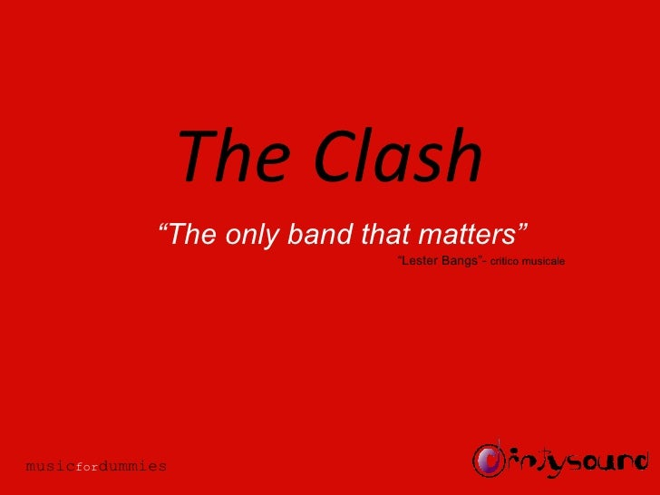 """The Clash """" The only band that matters"""" """" Lester Bangs""""-  critico musicale music for dummies"""