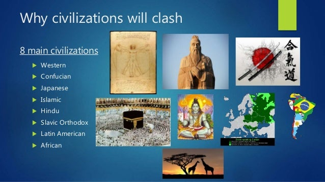 clashing civilization Samuel huntington's book the clash of civilizations and the remaking of world order became a bestseller it stirred a controversy by stating world history will be marked by conflicts between three principal groups: western universalism, muslim militancy, and chinese assertion.