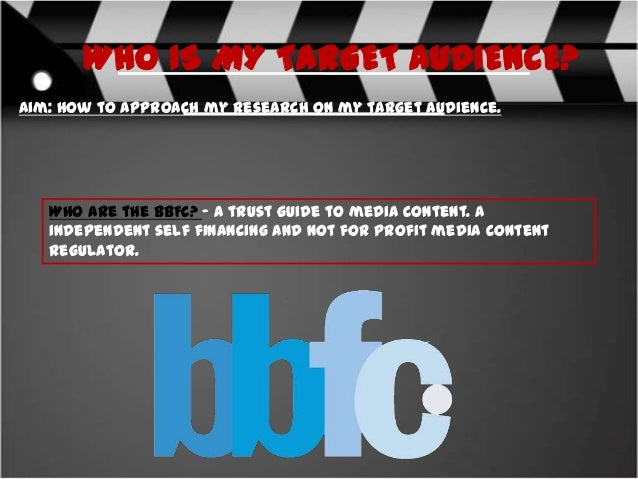 WHO IS MY TARGET AUDIENCE? Aim: How to approach my research on my target audience.  Who are the BBFC? – A trust guide to m...
