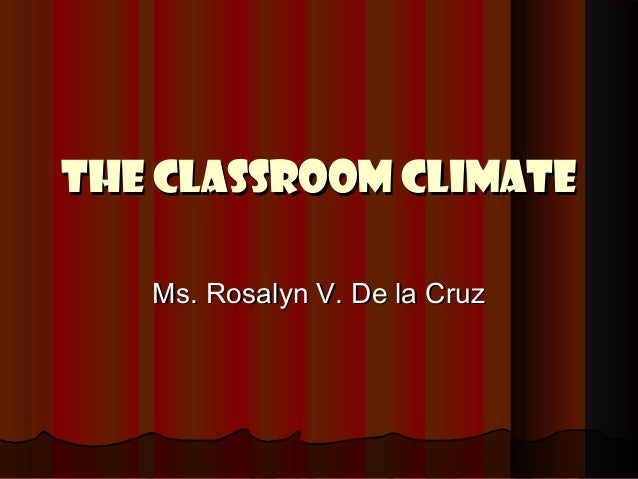 The classroom climateThe classroom climate Ms. Rosalyn V. De la CruzMs. Rosalyn V. De la Cruz
