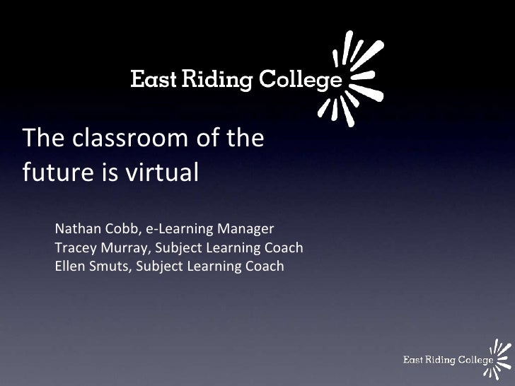 The classroom of thefuture is virtual  Nathan Cobb, e-Learning Manager  Tracey Murray, Subject Learning Coach  Ellen Smuts...
