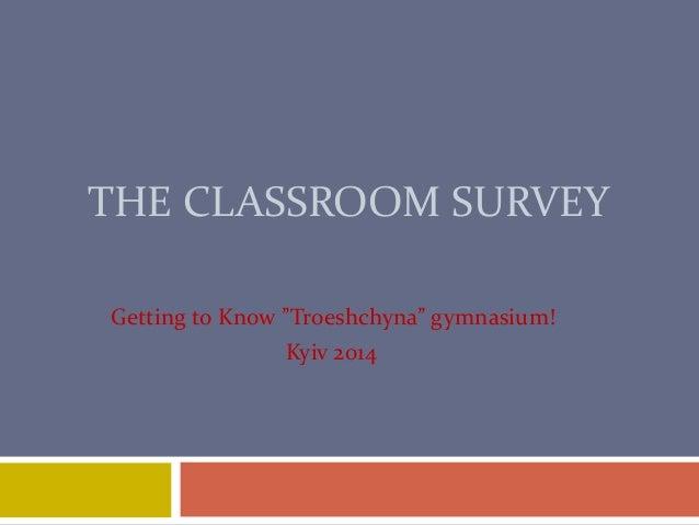 "THE CLASSROOM SURVEY Getting to Know ""Troeshchyna"" gymnasium! Kyiv 2014"