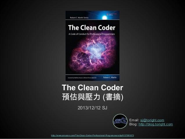 The Clean Coder 預估與壓力 (書摘) 2013/12/12 SJ Email: sj@toright.com Blog: http://blog.toright.com http://www.amazon.com/The-Cle...