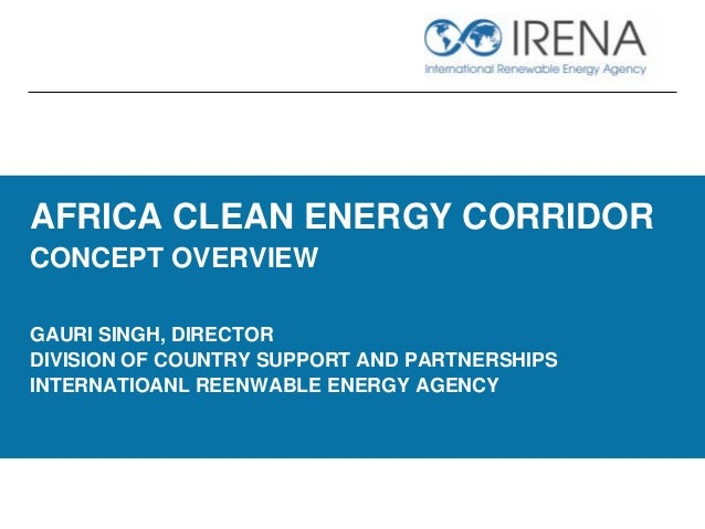 AFRICA CLEAN ENERGY CORRIDOR CONCEPT OVERVIEW GAURI SINGH, DIRECTOR DIVISION OF COUNTRY SUPPORT AND PARTNERSHIPS INTERNATI...