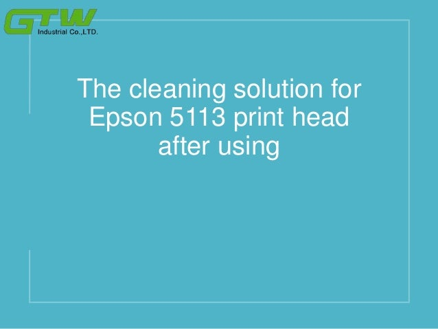 The cleaning solution for Epson 5113 print head after using