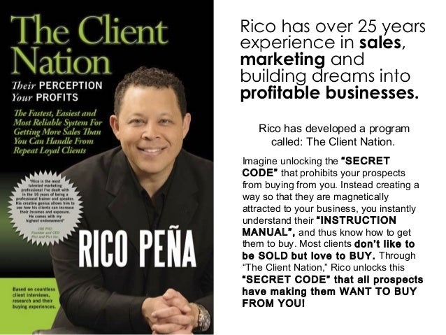 "Rico has developed a program called: The Client Nation. Imagine unlocking the ""SECRET CODE"" that prohibits your prospects ..."