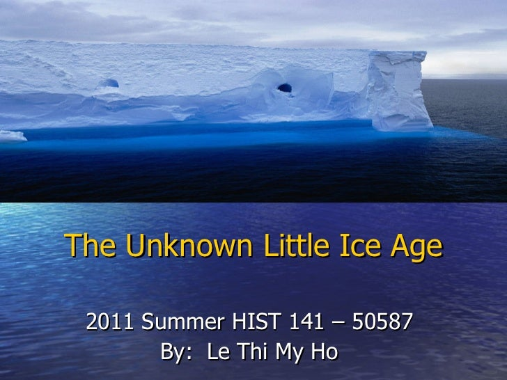 The Unknown Little Ice Age 2011 Summer HIST 141 – 50587 By:  Le Thi My Ho