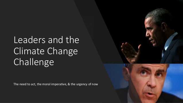 Leaders and the Climate Change Challenge The need to act, the moral imperative, & the urgency of now