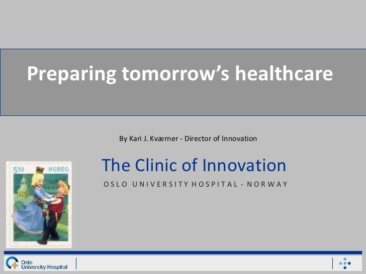 Preparing tomorrow's healthcare O S L O  U N I V E R S I T Y  H O S P I T A L  -  N O R W A Y   The Clinic of Innovation B...