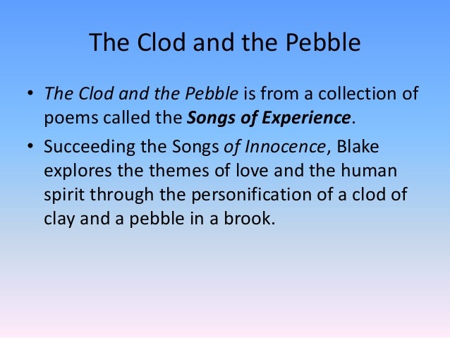 clod pebbles Conclusion which attitude should the reader follow the clod's or the pebble's an interpretation of the poem could be that both opposing views are mutually valid and true in themselves.