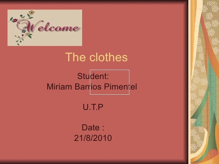 The clothes Student: Miriam Barrios Pimentel  U.T.P Date : 21/8/2010