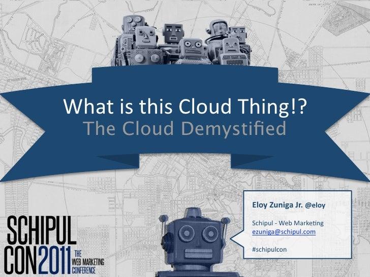WhatisthisCloudThing!?  The Cloud Demystified                    EloyZunigaJr.@eloy                    Schipul‐Web...