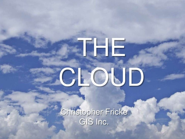 THECLOUDChristopher Fricke     GIS Inc.