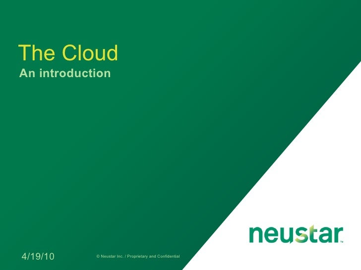 The Cloud An introduction     4/19/10     © Neustar Inc. / Proprietary and Confidential