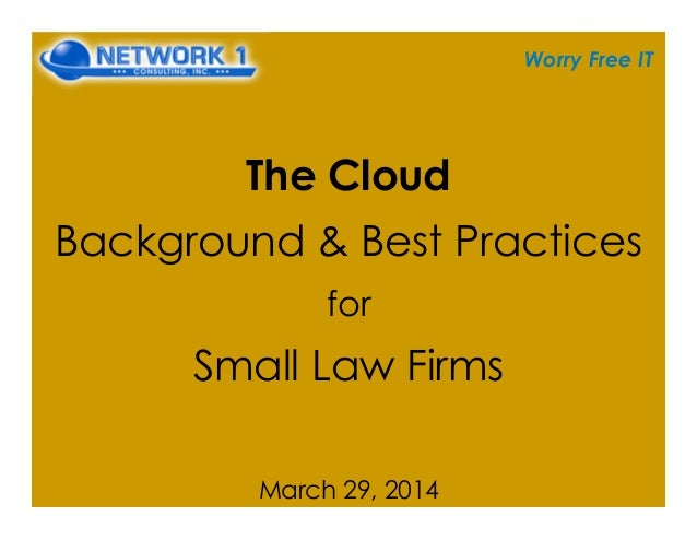 Worry Free IT The Cloud Background & Best Practices for Small Law Firms March 29, 2014