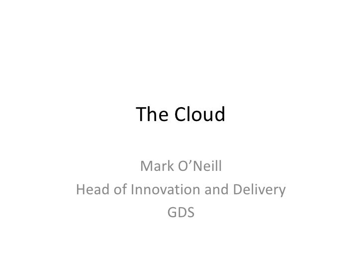 The Cloud          Mark O'NeillHead of Innovation and Delivery             GDS