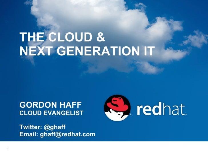 THE CLOUD &    NEXT GENERATION IT    GORDON HAFF    CLOUD EVANGELIST    Twitter: @ghaff    Email: ghaff@redhat.com1