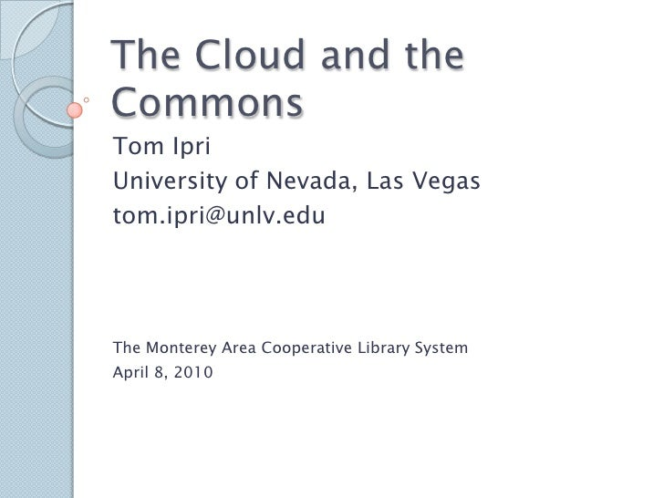 The Cloud and the Commons<br />Tom Ipri<br />University of Nevada, Las Vegas<br />tom.ipri@unlv.edu<br />The Monterey Area...