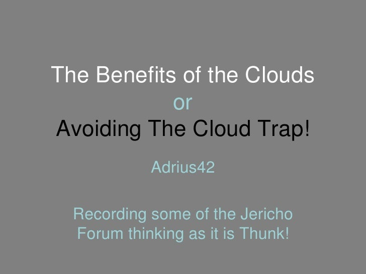 The Benefits of the Clouds             or Avoiding The Cloud Trap!             Adrius42    Recording some of the Jericho  ...