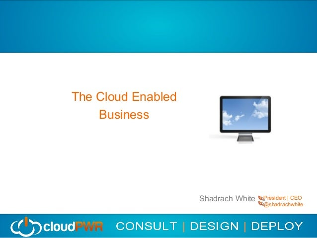 Cloud Content Management    The Cloud Enabled        Business                        Shadrach White   President | CEO     ...