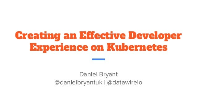 Creating an Effective Developer Experience on Kubernetes Daniel Bryant @danielbryantuk | @datawireio