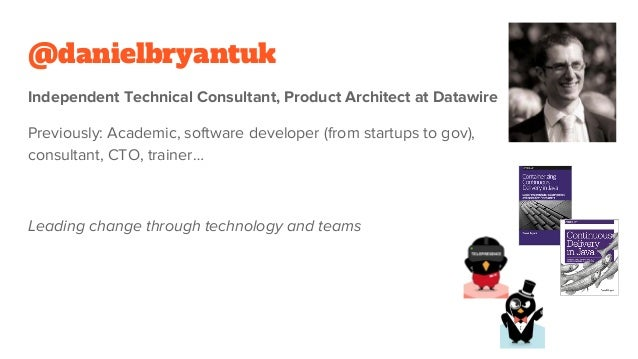 @danielbryantuk Independent Technical Consultant, Product Architect at Datawire Previously: Academic, software developer (...