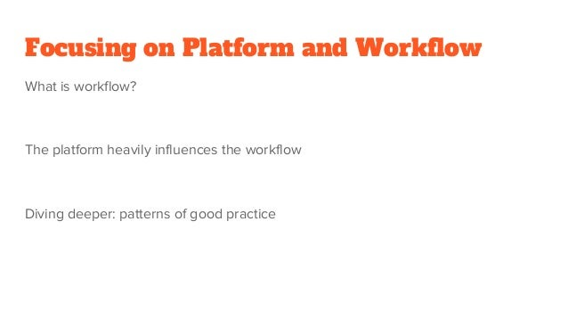 Focusing on Platform and Workflow What is workflow? The platform heavily influences the workflow Diving deeper: patterns o...
